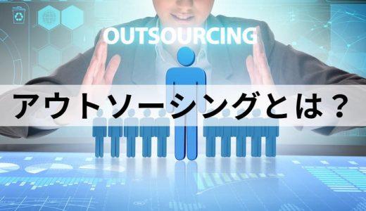 アウトソーシングとは? 種類、人材派遣との違い、具体例、オフショアリングやクラウドソーシングとの関係、企業導入事例について
