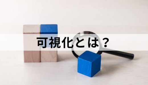 【経営用語】可視化とは? 経営資源の見える化による効果と実現方法