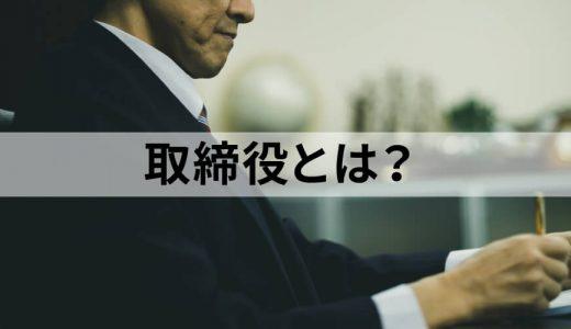 取締役とは? 目的や取締役会、役割や委任契約、任期や責任などについて