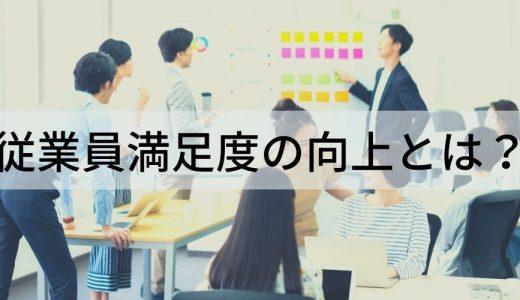 従業員満足度を向上させるには? 満足度が高いことによる会社へのメリット、高める方法、従業員満足度調査について