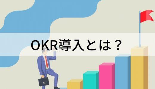 OKR導入とは? 企業がOKRを導入する方法やその注意点、便利な管理ツールの紹介、さらにはOKR導入企業の事例について