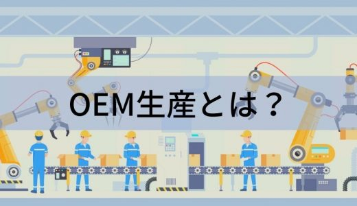 OEM生産とは? OEMの意味からメリット・デメリットと間違えやすいODMとの違いについて