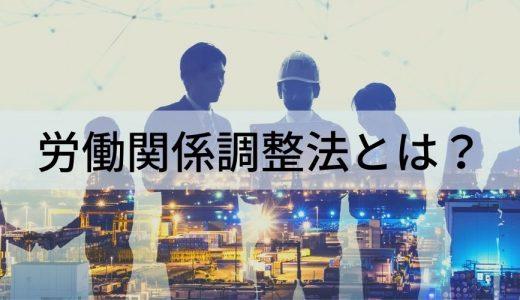 労働関係調整法とは? 労働関係調整法が含まれている「労働三法」の説明や争議行為、労働争議の調整などについて