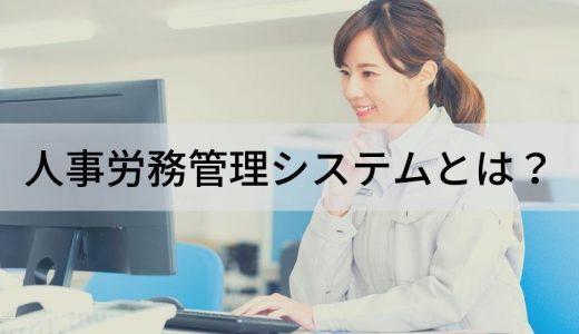 人事労務管理システムとは? 機能・できること、効果、導入メリット、選び方・比較のポイントについて