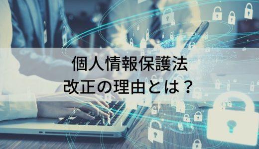 個人情報保護法改正の理由とは? 改正内容や個人情報取扱事業者が守るべきルールについて