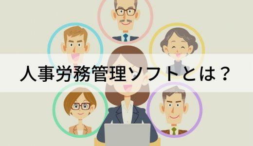 人事労務管理ソフトとは? 機能・できること、効果、導入メリット、選び方・比較のポイントについて