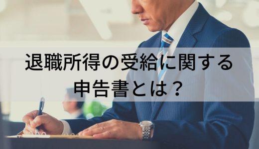 退職所得の受給に関する申告書とは? 申告書の記入方法や申告の際の注意点について