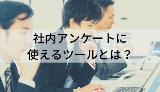 社内アンケートツールとは? 使うメリット、目的、手順、質問項目、社内アンケート以外のツールについて