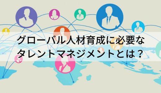 グローバル人材育成に不可欠なグローバルタレントマネジメント。日本と海外のタレントマネジメントの違いとは?