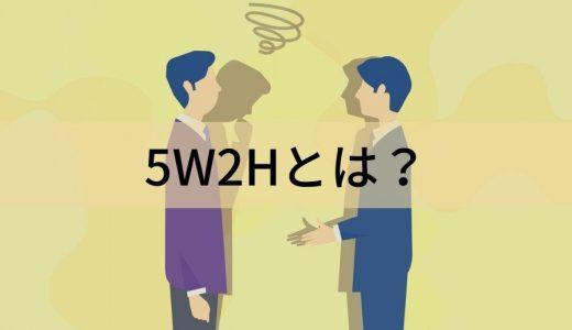 5W2Hとは? 意味、必要性と効果、活用シーン、使うときのポイント、関連フレームワークについて